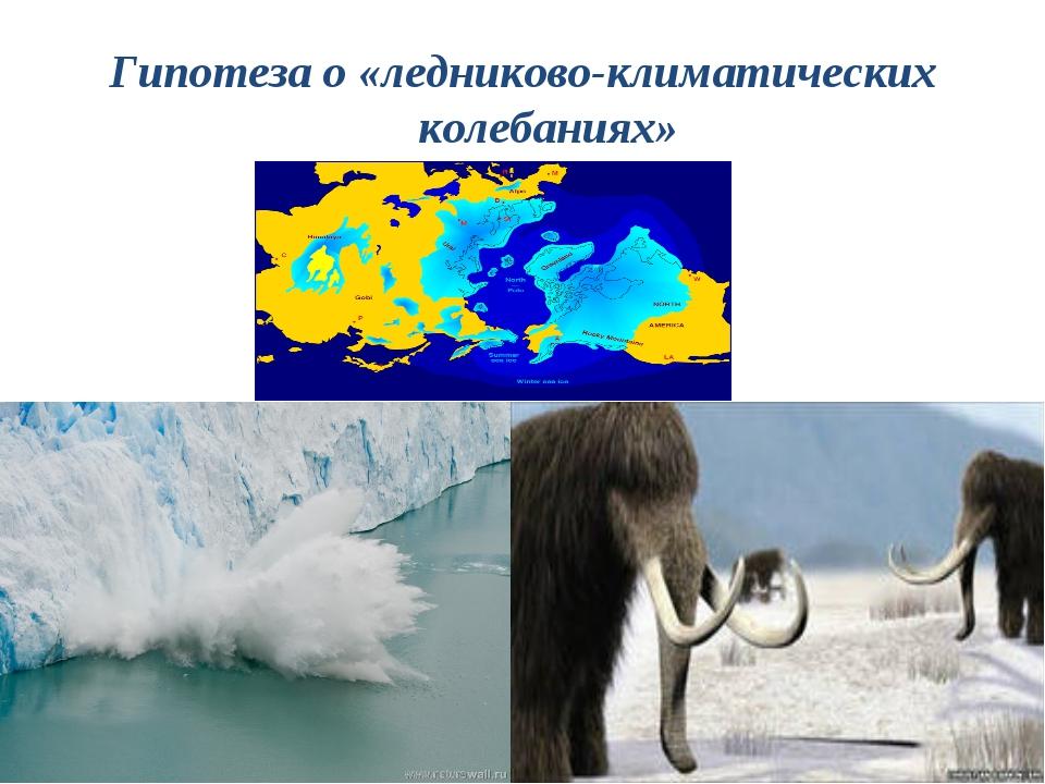 Гипотеза о «ледниково-климатических колебаниях»
