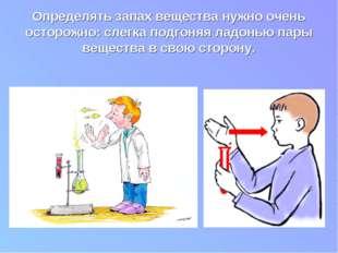 Определять запах вещества нужно очень осторожно: слегка подгоняя ладонью пары
