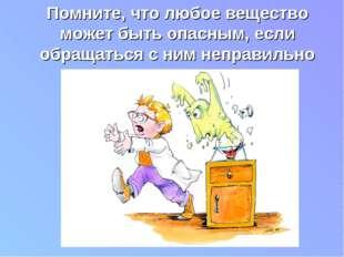 . Помните, что любое вещество может быть опасным, если обращаться с ним непра