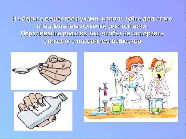 Не берите вещества руками, используйте для этого специальные ложечки или пипе...