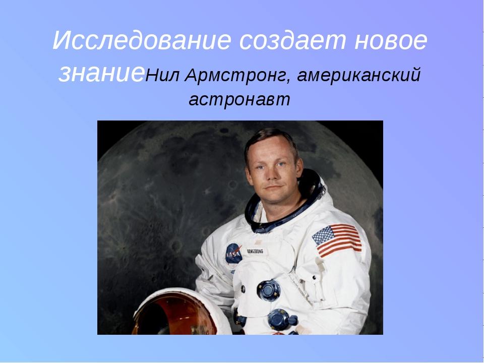 Исследование создает новое знание Нил Армстронг, американский астронавт