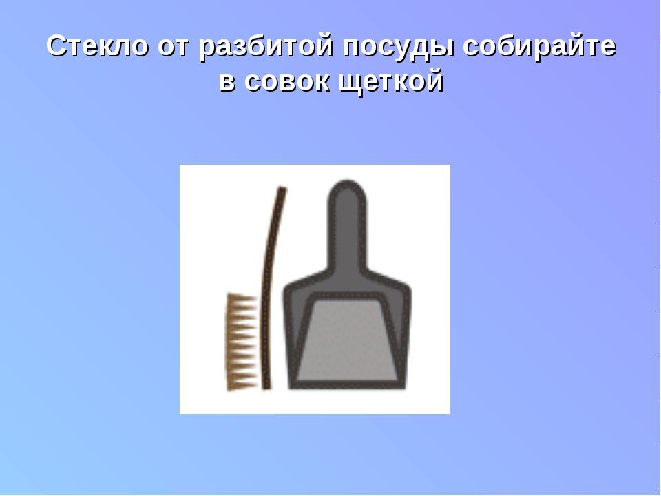 Стекло от разбитой посуды собирайте в совок щеткой