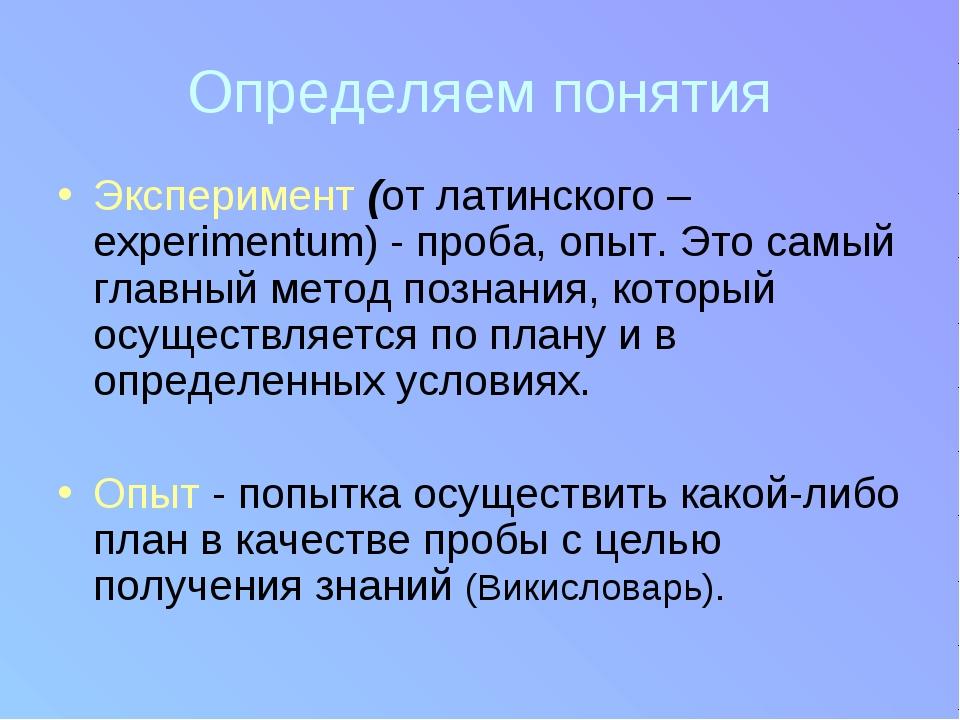 Определяем понятия Эксперимент (от латинского –experimentum) - проба, опыт. Э...