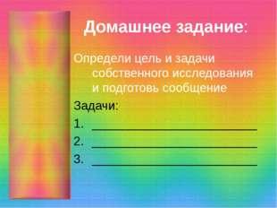 Домашнее задание: Определи цель и задачи собственного исследования и подготов