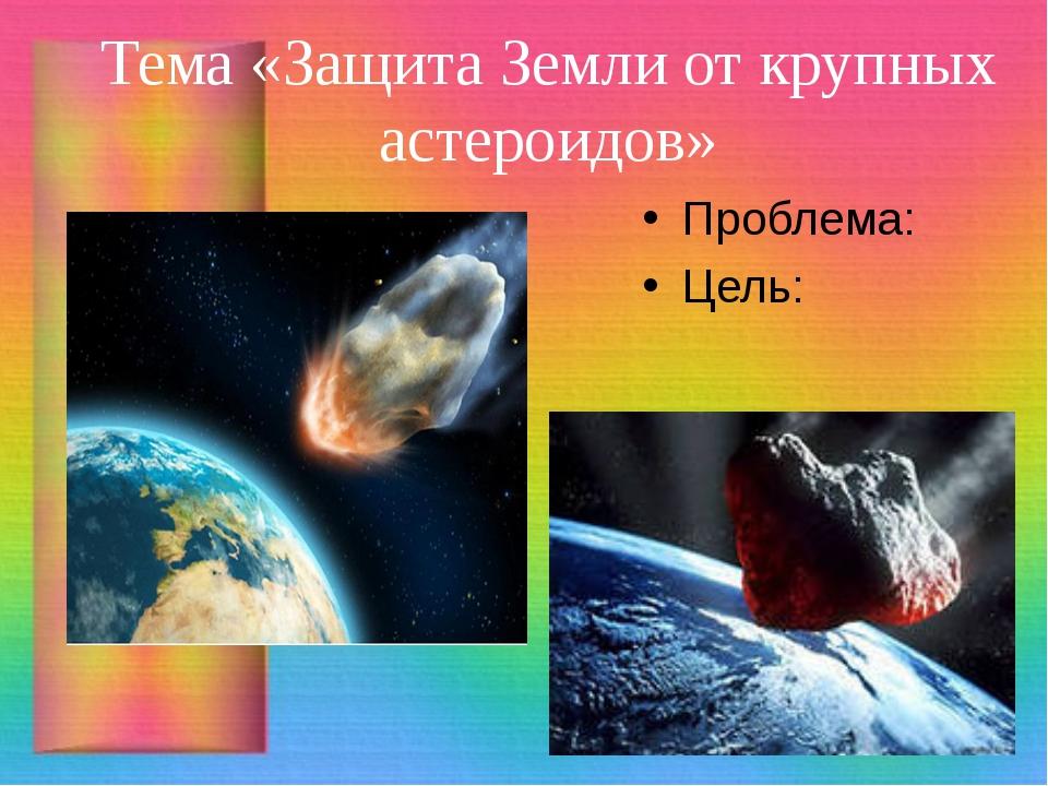Тема «Защита Земли от крупных астероидов» Проблема: Цель: