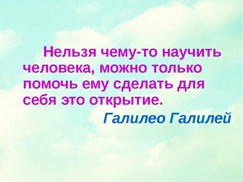 Нельзя чему-то научить человека, можно только помочь ему сделать для себя эт...