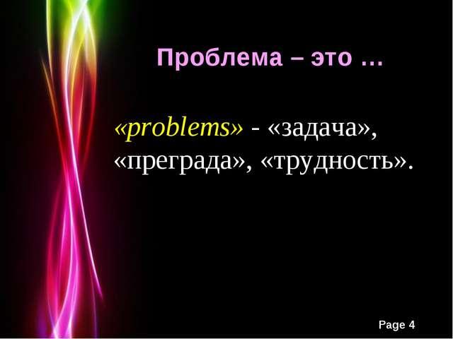 «problems» - «задача», «преграда», «трудность». Проблема – это … Powerpoint T...