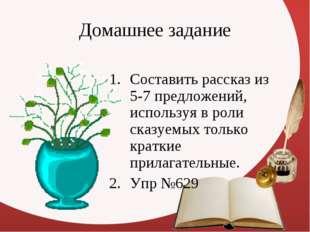 Домашнее задание Составить рассказ из 5-7 предложений, используя в роли сказу