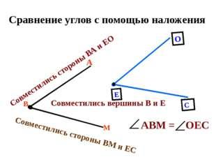Сравнение углов с помощью наложения В М А Совместились вершины В и Е Совмести