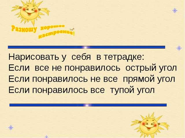 Нарисовать у себя в тетрадке: Если все не понравилось острый угол Если понра...