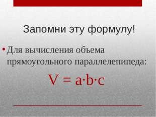 Запомни эту формулу! Для вычисления объема прямоугольного параллелепипеда: V