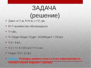 ЗАДАЧА (решение) Дано: а=5 м, b=6 м, с=35 дм. К=7-количество обучающихся V=аb