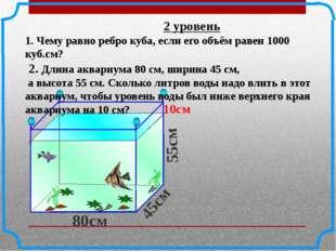 2 уровень 1. Чему равно ребро куба, если его объём равен 1000 куб.см? 2. Дли