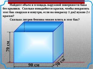 Найдите объем и площадь наружной поверхности бака без крышки. Сколько понадо