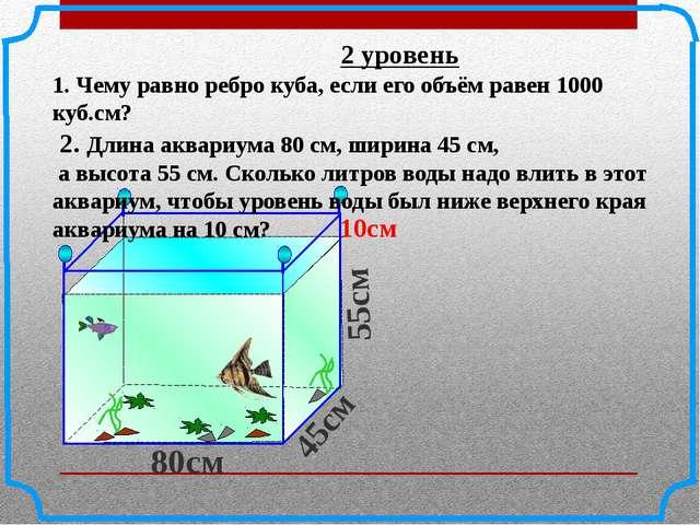 2 уровень 1. Чему равно ребро куба, если его объём равен 1000 куб.см? 2. Дли...