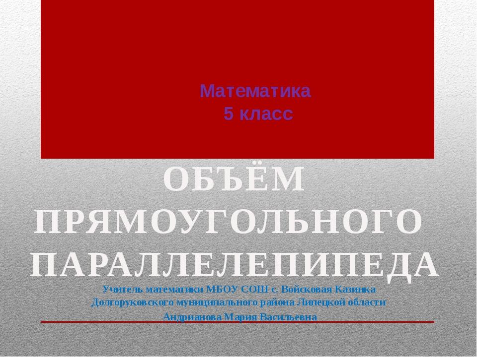 Математика 5 класс Учитель математики МБОУ СОШ с. Войсковая Казинка Долгорук...