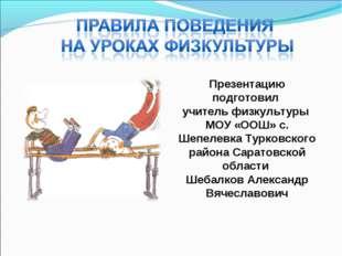 Презентацию подготовил учитель физкультуры МОУ «ООШ» с. Шепелевка Турковского