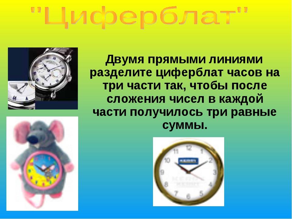Двумя прямыми линиями разделите циферблат часов на три части так, чтобы посл...