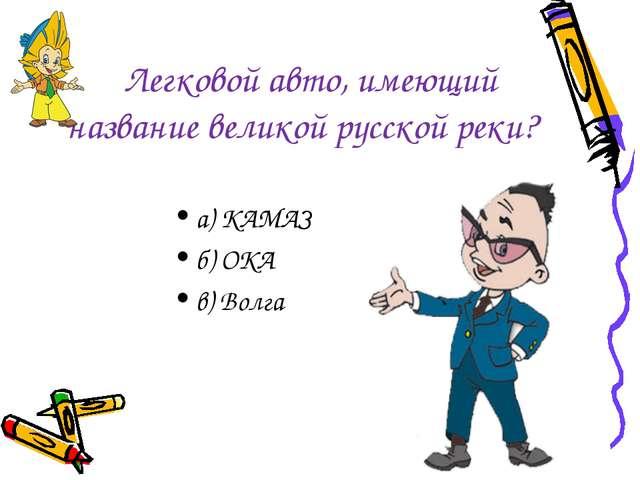 Легковой авто, имеющий название великой русской реки? а) КАМАЗ б) ОКА в) Волга