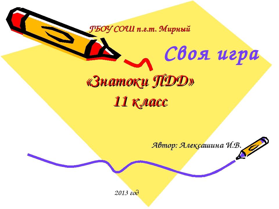 ГБОУ СОШ п.г.т. Мирный «Знатоки ПДД» 11 класс Автор: Алексашина И.В. 2013 год...