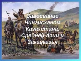 Завоевание Чингисханом Казахстана, Средней Азии и Закавказья