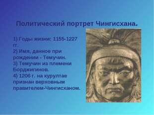 Политический портрет Чингисхана. 1) Годы жизни: 1155-1227 гг. 2) Имя, данное