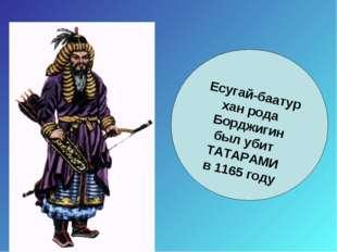 Есугай-баатур хан рода Борджигин был убит ТАТАРАМИ в 1165 году
