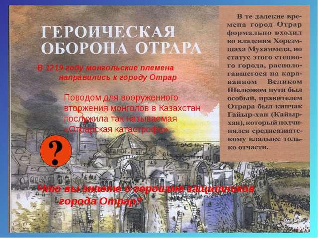 ? Что вы знаете о героизме защитников города Отрар? Поводом для вооруженного...
