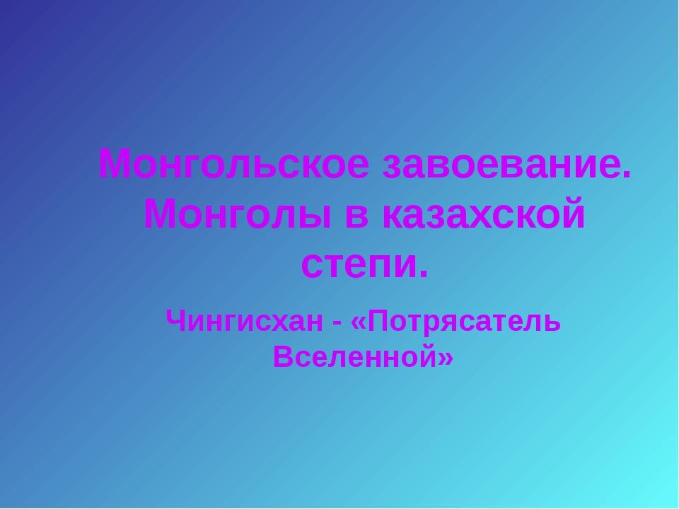 Монгольское завоевание. Монголы в казахской степи. Чингисхан - «Потрясатель В...