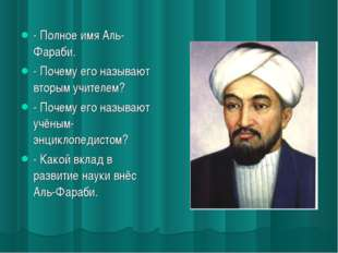 - Полное имя Аль-Фараби. - Почему его называют вторым учителем? - Почему его