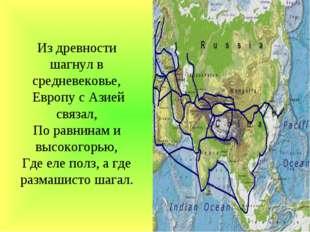 Из древности шагнул в средневековье, Европу с Азией связал, По равнинам и выс