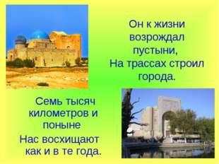 Он к жизни возрождал пустыни, На трассах строил города. Семь тысяч километро