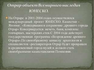 На Отраре в 2001-2004 годах осуществлялся международный проект ЮНЕСКО. Казахс