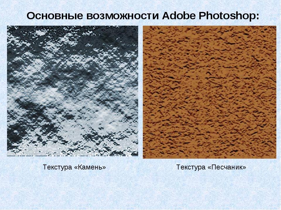 Текстура «Камень» Текстура «Песчаник» Основные возможности Adobe Photoshop: