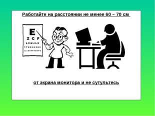 Работайте на расстоянии не менее 60 – 70 см от экрана монитора и не сутультесь