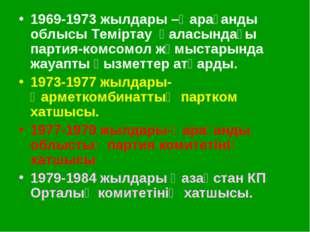 1969-1973 жылдары –Қарағанды облысы Теміртау қаласындағы партия-комсомол жұмы