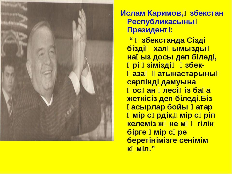 """Ислам Каримов,Өзбекстан Республикасының Президенті: """" Өзбекстанда Сізді бізд..."""