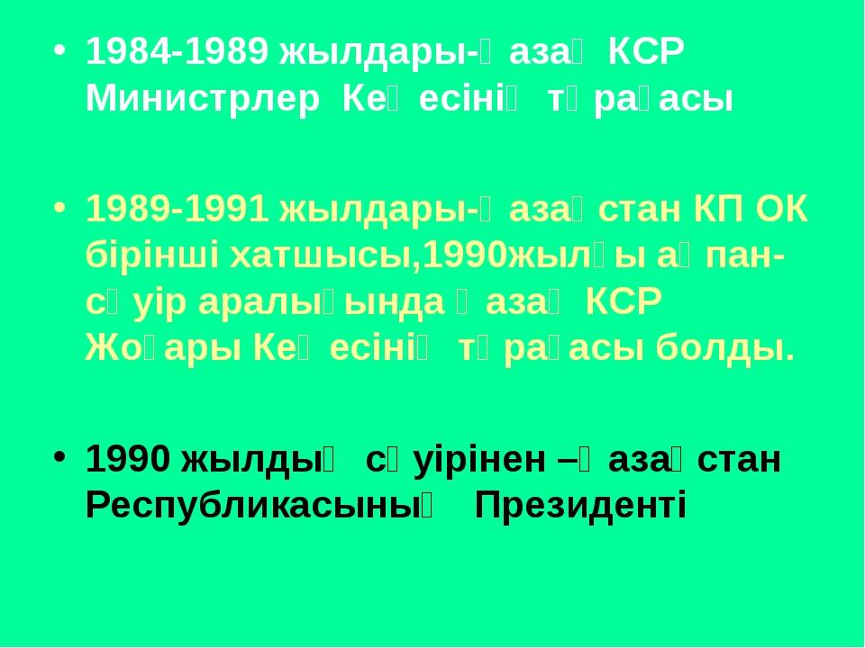 1984-1989 жылдары-Қазақ КСР Министрлер Кеңесінің төрағасы 1989-1991 жылдары-Қ...
