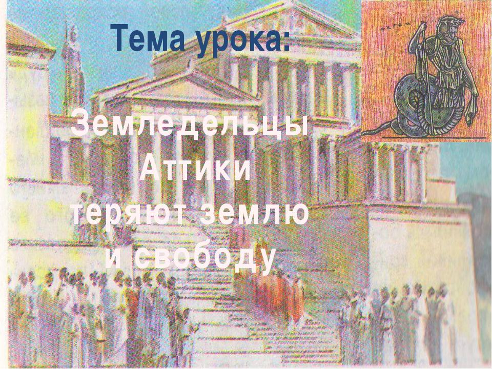 Тема урока: Земледельцы Аттики теряют землю и свободу