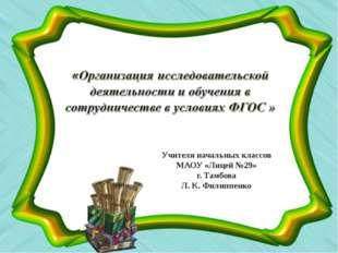Учителя начальных классов МАОУ «Лицей №29» г. Тамбова Л. К. Филиппенко