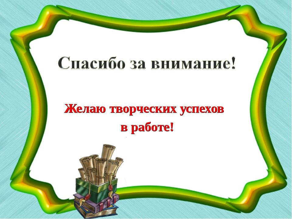 Желаю творческих успехов в работе!