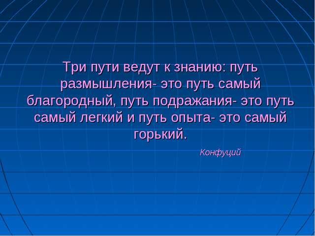 Три пути ведут к знанию: путь размышления- это путь самый благородный, путь п...