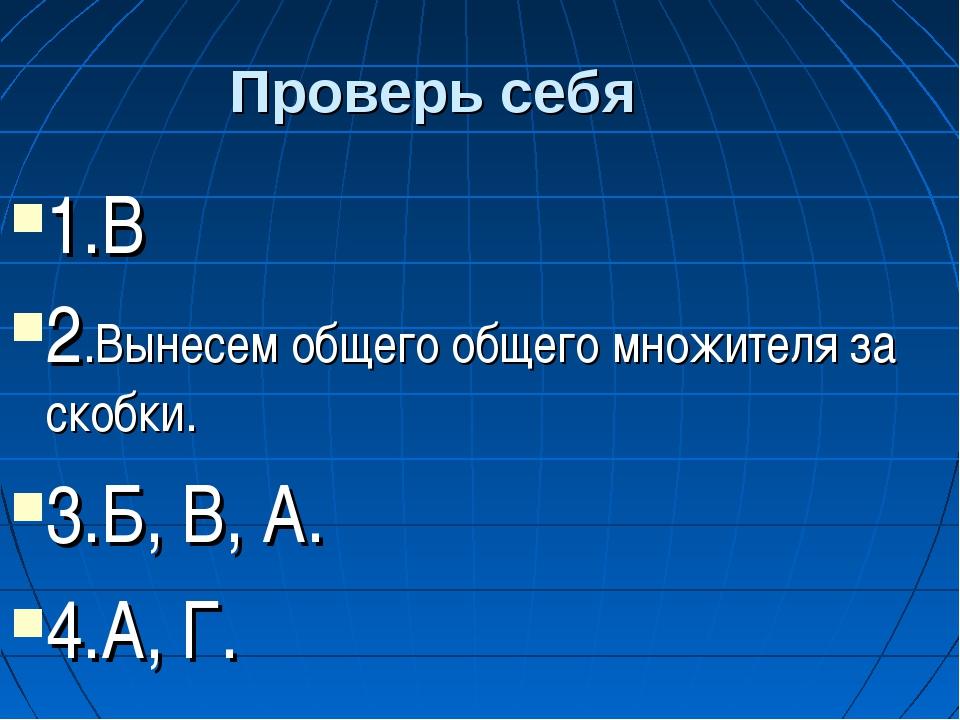 Проверь себя 1.В 2.Вынесем общего общего множителя за скобки. 3.Б, В, А. 4.А,...
