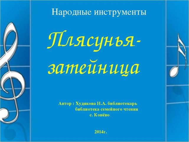 Народные инструменты Плясунья- затейница Автор : Худякова Н.А. библиотекарь б...