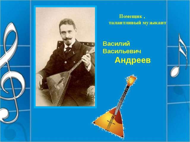 Василий Васильевич Андреев Помещик , талантливый музыкант