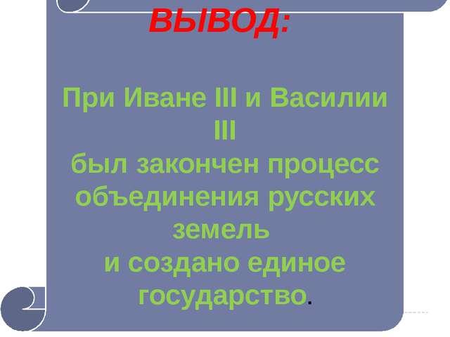 ВЫВОД: При Иване III и Василии III был закончен процесс объединения русских з...