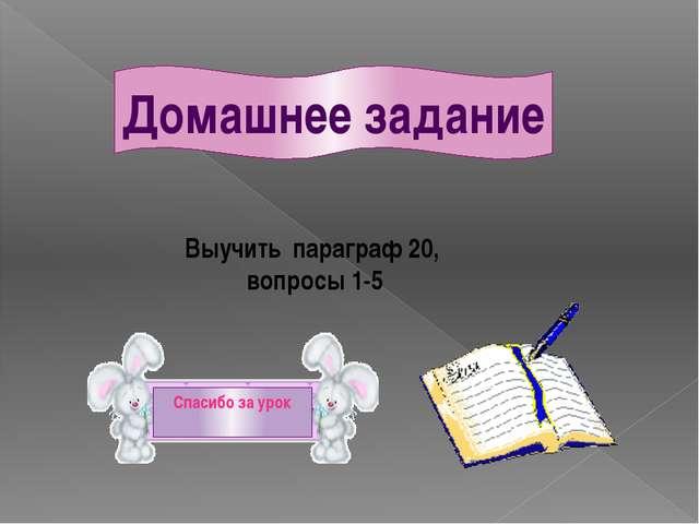 Домашнее задание Выучить параграф 20, вопросы 1-5 Спасибо за урок