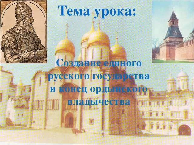 Тема урока: Создание единого русского государства и конец ордынского владычес...
