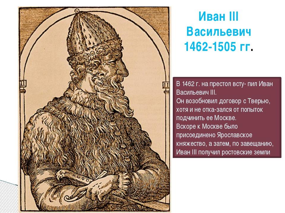 Иван III Васильевич 1462-1505 гг. В 1462 г. на престол всту- пил Иван Василье...