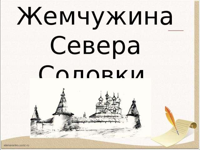 Жемчужина Севера Соловки